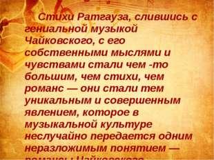 Стихи Ратгауза, слившись с гениальной музыкой Чайковского, с его собственны