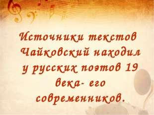 Источники текстов Чайковский находил у русских поэтов 19 века- его современни