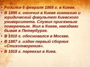 Родился 6 февраля 1868 г. в Киеве. В 1895 г. окончил в Киеве гимназию и юрид