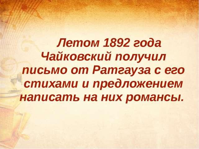 Летом 1892 года Чайковский получил письмо от Ратгауза с его стихами и предл...