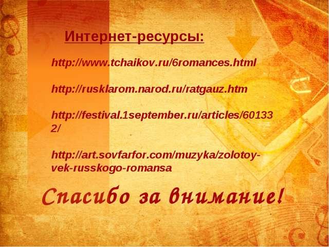 Спасибо за внимание! Интернет-ресурсы: http://www.tchaikov.ru/6romances.html...