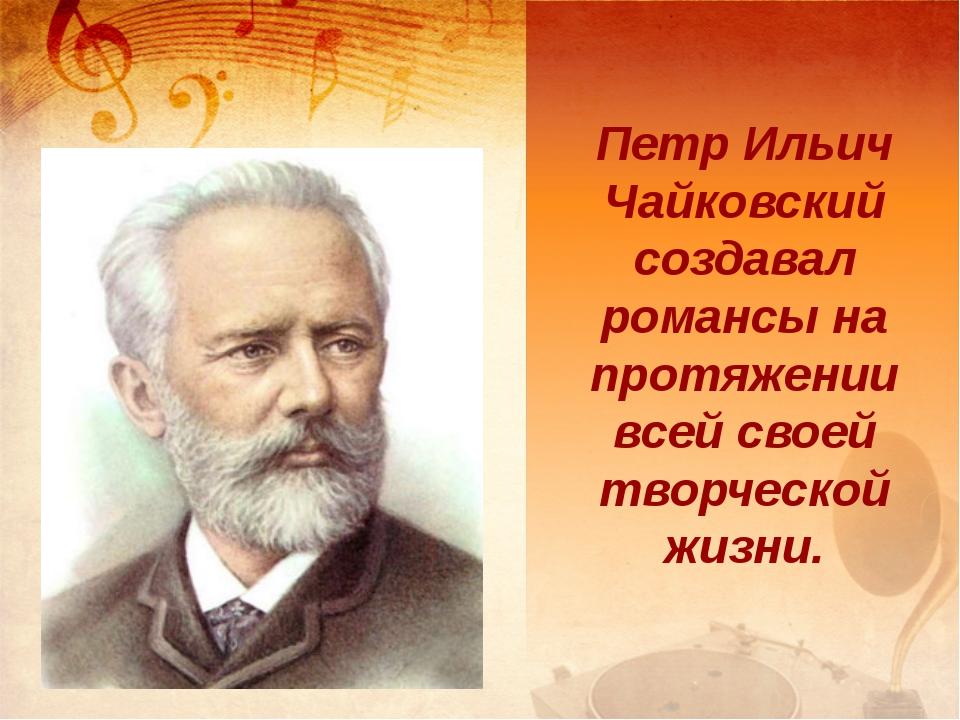 Петр Ильич Чайковский создавал романсы на протяжении всей своей творческой жи...