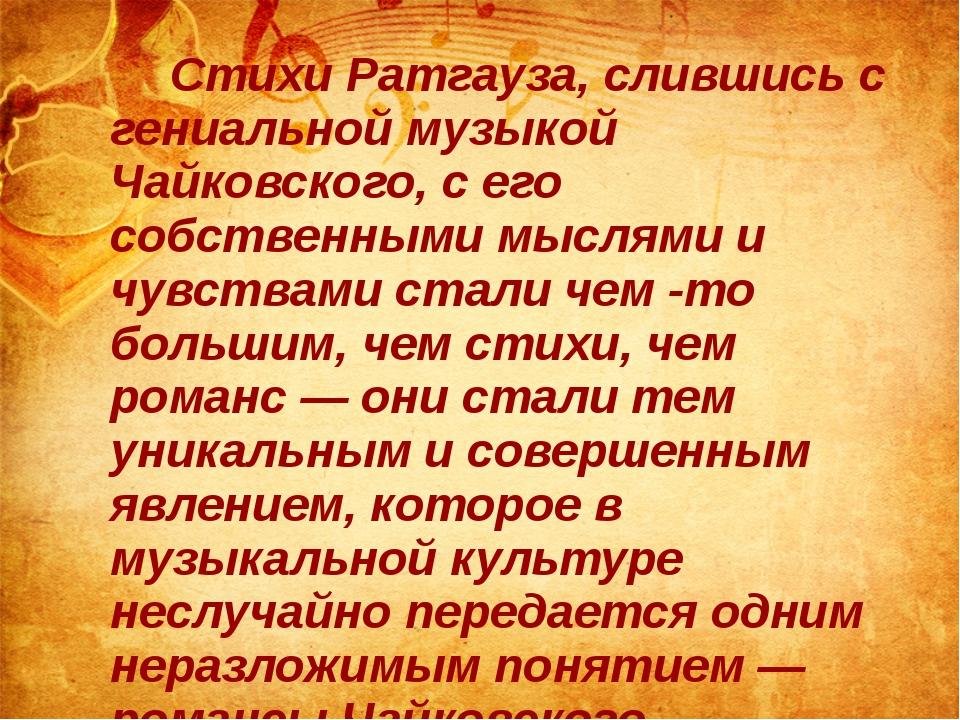 Стихи Ратгауза, слившись с гениальной музыкой Чайковского, с его собственны...