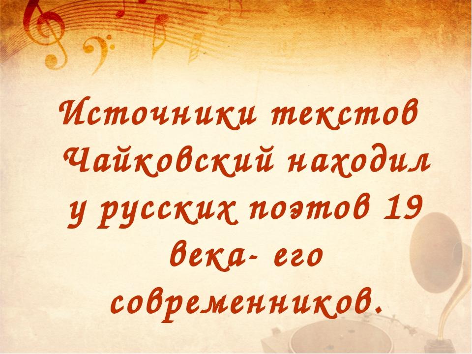 Источники текстов Чайковский находил у русских поэтов 19 века- его современни...