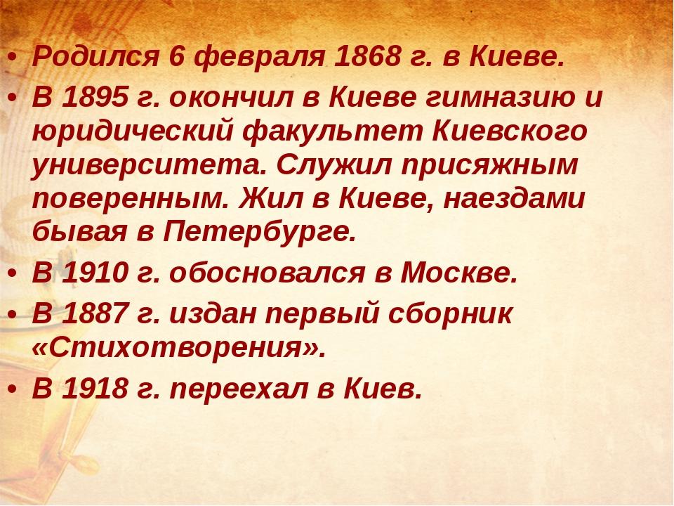 Родился 6 февраля 1868 г. в Киеве. В 1895 г. окончил в Киеве гимназию и юрид...