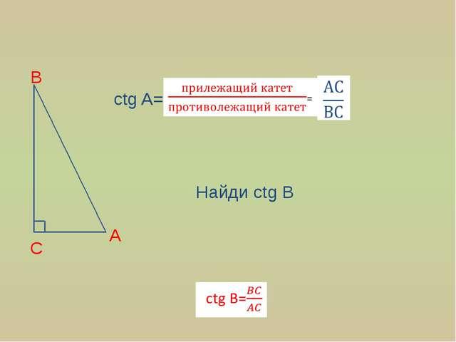 A C B ctg A= Найди ctg B