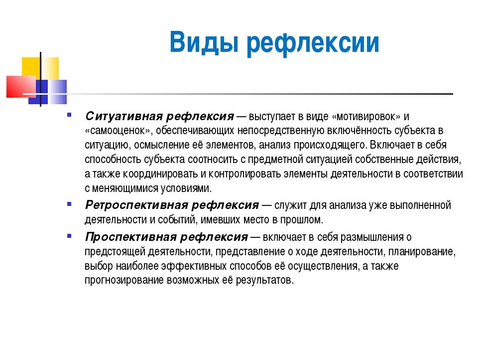 Виды рефлексии Ситуативная рефлексия— выступает в виде «мотивировок» и «само...
