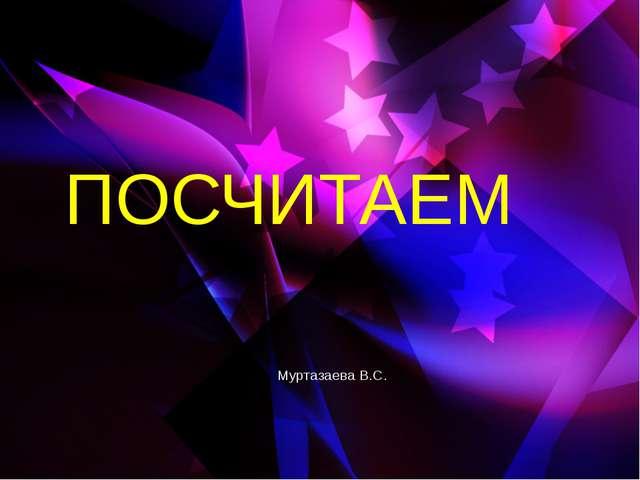 ПОСЧИТАЕМ Муртазаева В.С.