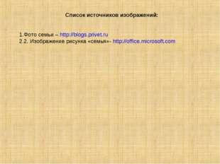 Список источников изображений: Фото семьи – http://blogs.privet.ru 2. Изображ