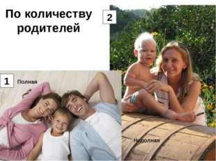 По количеству родителей 1 2 Полная Неполная