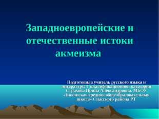 Западноевропейские и отечественные истоки акмеизма Подготовила учитель русско