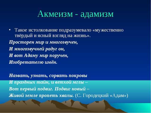 Акмеизм - адамизм Такое истолкование подразумевало «мужественно твёрдый и ясн...