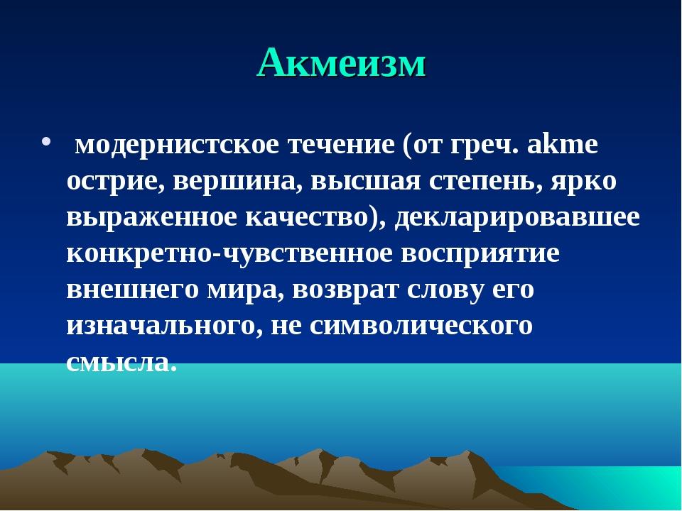 Акмеизм модернистское течение (от греч. akme острие, вершина, высшая степень,...