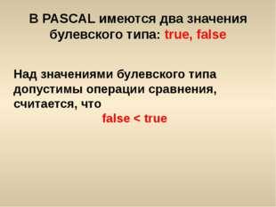 В PASCAL имеются два значения булевского типа: true, false Над значениями бул