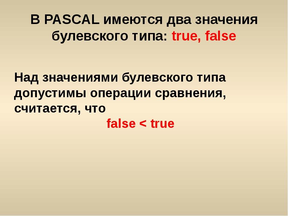 В PASCAL имеются два значения булевского типа: true, false Над значениями бул...