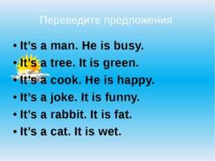 Переведите предложения  It's a man. He is busy. It's a tree. It is green.