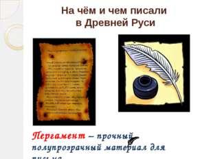 На чём и чем писали в Древней Руси Пергамент – прочный полупрозрачный материа