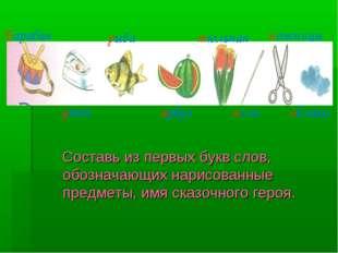 Составь из первых букв слов, обозначающих нарисованные предметы, имя сказочн