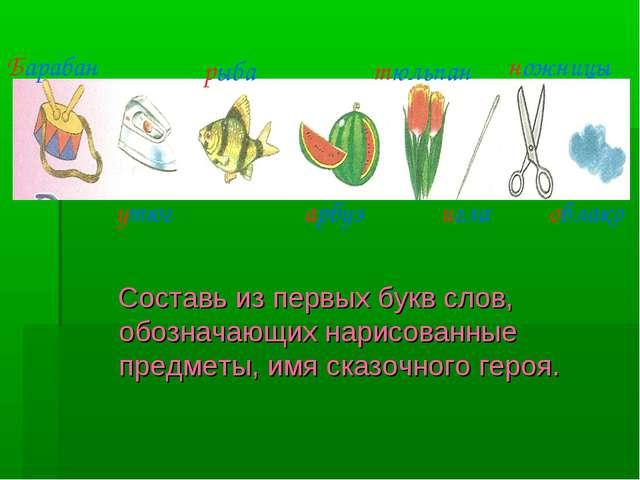 Составь из первых букв слов, обозначающих нарисованные предметы, имя сказочн...
