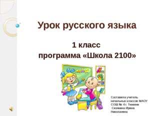 Урок русского языка 1 класс программа «Школа 2100» Составила учитель начальны