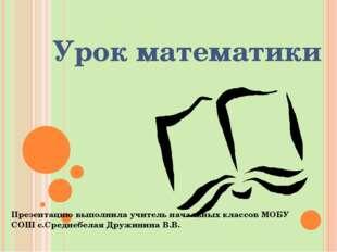 Урок математики Презентацию выполнила учитель начальных классов МОБУ СОШ с.Ср