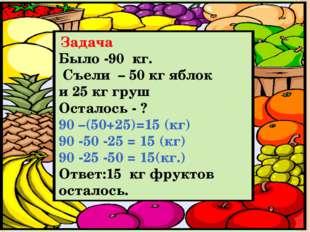 Задача Было -90 кг. Съели – 50 кг яблок и 25 кг груш Осталось - ? 90 –(50+25