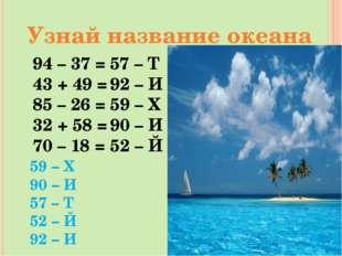 Узнай название океана 94 – 37 = 43 + 49 = 85 – 26 = 32 + 58 = 70 – 18 = 59 –