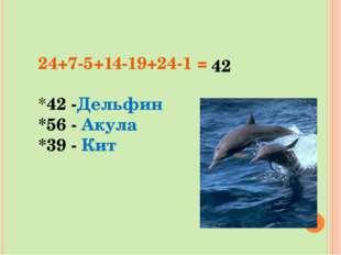 24+7-5+14-19+24-1 = *42 -Дельфин *56 - Акула *39 - Кит 42