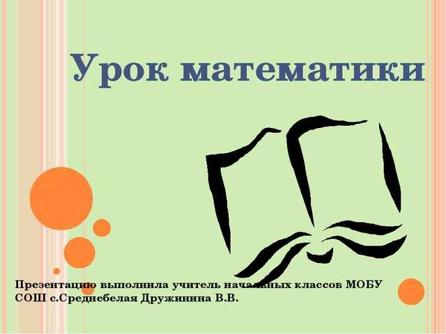 Урок математики Презентацию выполнила учитель начальных классов МОБУ СОШ с.Ср...