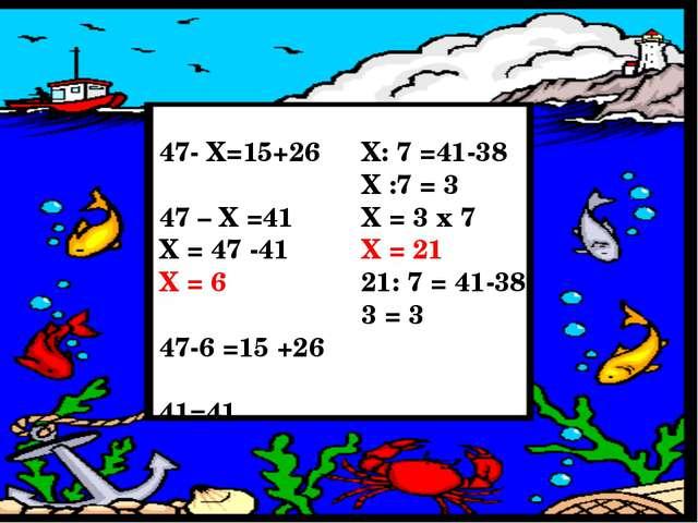47- Х=15+26 47 – Х =41 Х = 47 -41 Х = 6 47-6 =15 +26 41=41 Х: 7 =41-38 Х :7 =...