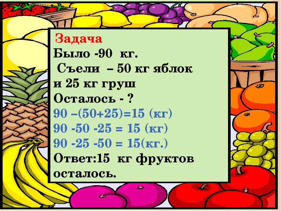 Задача Было -90 кг. Съели – 50 кг яблок и 25 кг груш Осталось - ? 90 –(50+25...