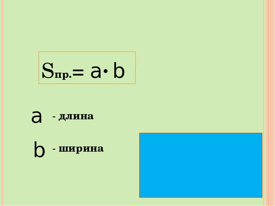 Sпр.= a . b a - длина b - ширина