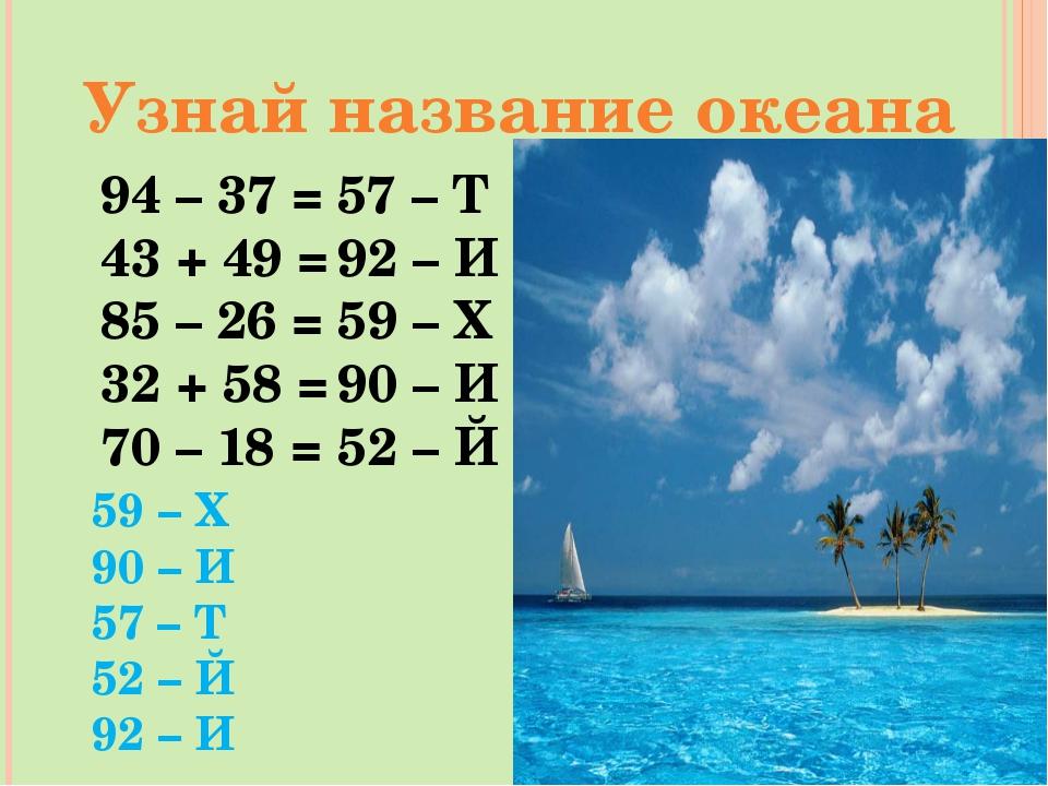 Узнай название океана 94 – 37 = 43 + 49 = 85 – 26 = 32 + 58 = 70 – 18 = 59 –...
