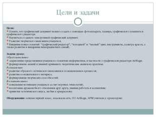 Цели и задачи Цели: Понять, что графический документ можно создать с помощью