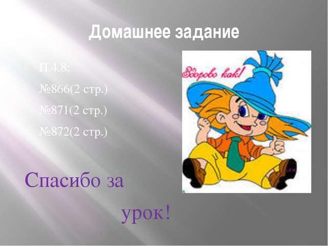 Домашнее задание П.4.8; №866(2 стр.) №871(2 стр.) №872(2 стр.) Спасибо за урок!