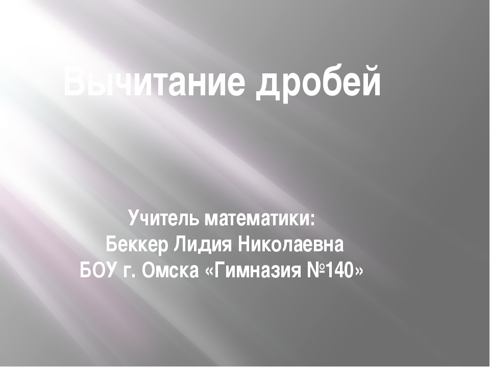 Вычитание дробей Учитель математики: Беккер Лидия Николаевна БОУ г. Омска «Ги...