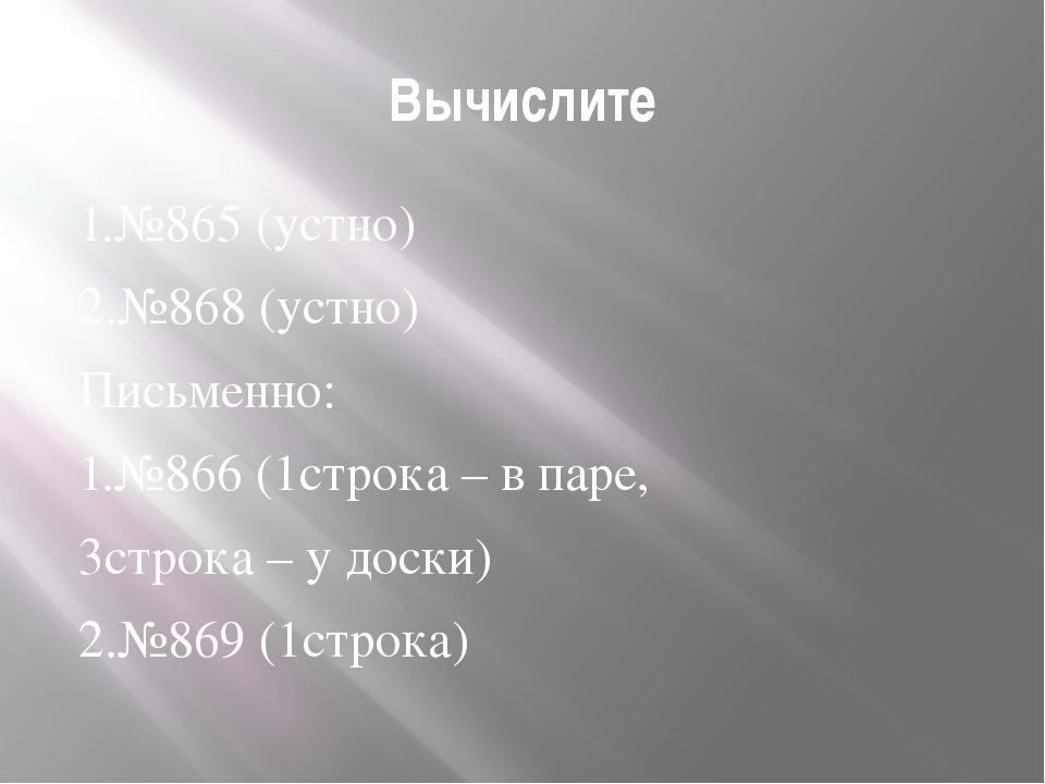 Вычислите 1.№865 (устно) 2.№868 (устно) Письменно: 1.№866 (1строка – в паре,...