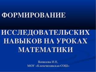 ФОРМИРОВАНИЕ ИССЛЕДОВАТЕЛЬСКИХ НАВЫКОВ НА УРОКАХ МАТЕМАТИКИ Вопилова И.Н, МО
