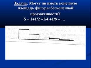Задача: Могут ли иметь конечную площадь фигуры бесконечной протяженности? S =