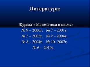 Литература: Журнал « Математика в школе» № 9 – 2000г. № 7 – 2001г. № 2 – 2003