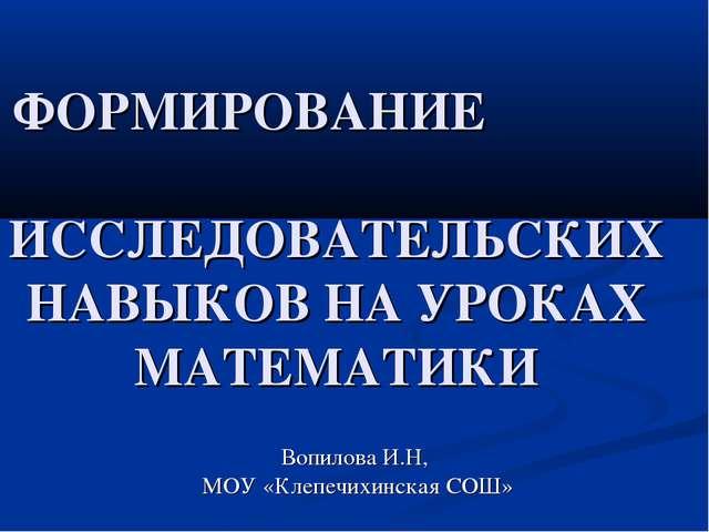 ФОРМИРОВАНИЕ ИССЛЕДОВАТЕЛЬСКИХ НАВЫКОВ НА УРОКАХ МАТЕМАТИКИ Вопилова И.Н, МО...