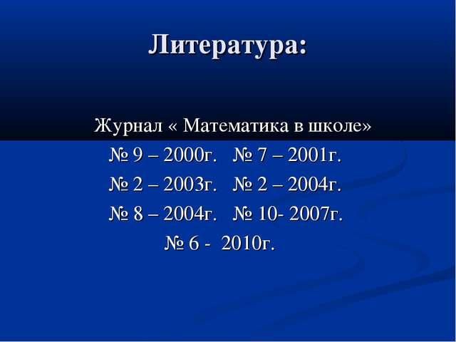 Литература: Журнал « Математика в школе» № 9 – 2000г. № 7 – 2001г. № 2 – 2003...