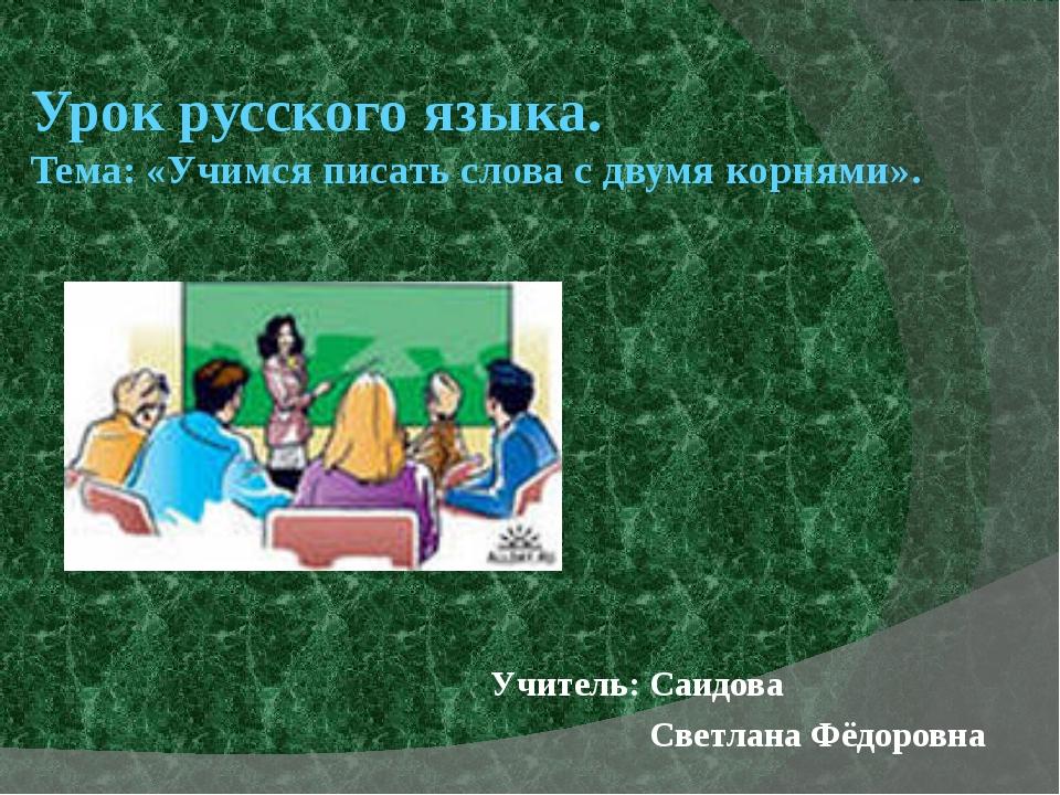 Урок русского языка. Тема: «Учимся писать слова с двумя корнями». Учитель: Са...