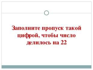 Заполните пропуск такой цифрой, чтобы число делилось на 22