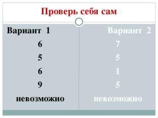 Проверь себя сам Вариант 1 6 5 6 9 невозможно Вариант 2 7 5 1 5 невозможно