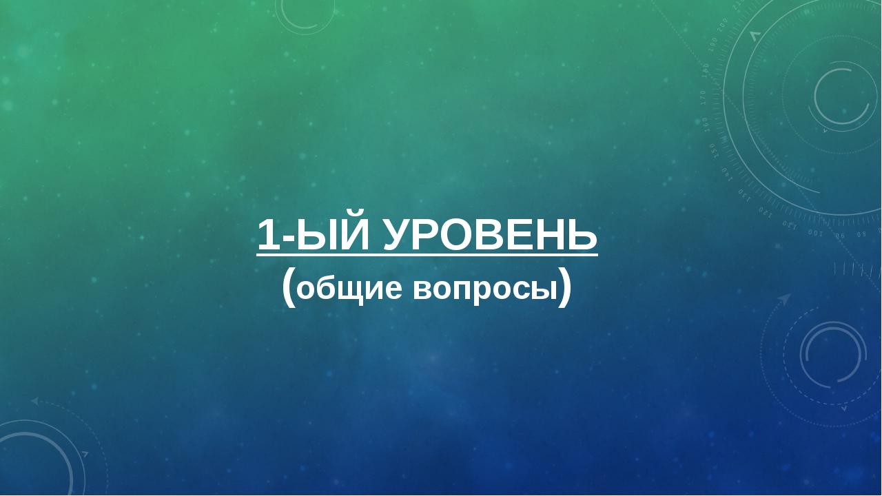 1-ЫЙ УРОВЕНЬ (общие вопросы)