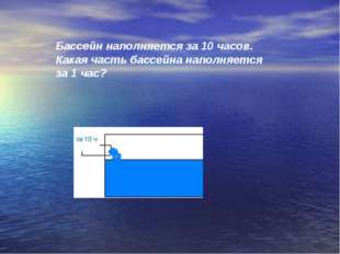 Бассейн наполняется за 10 часов. Какая часть бассейна наполняется за 1 час?