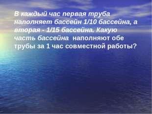 В каждый час первая труба наполняет бассейн 1/10 бассейна, а вторая - 1/15 ба