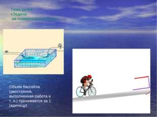 Тема урока: «Задачи на совместную работу» Объем бассейна (расстояние, выполне