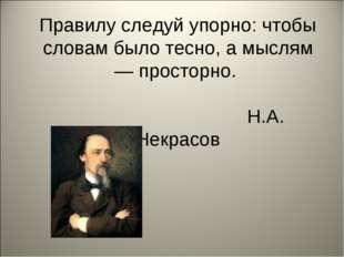 Правилу следуй упорно: чтобы словам было тесно, а мыслям— просторно. Н.А. Не